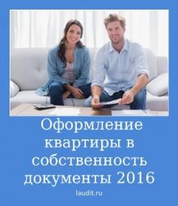 Оформление квартиры в собственность документы 2016